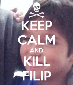 Poster: KEEP CALM AND KILL FILIP