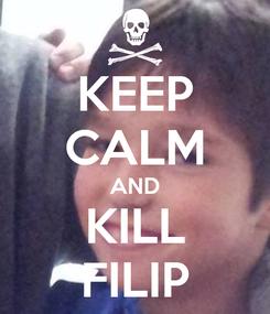 Poster: KEEP CALM AND KILL FILIP