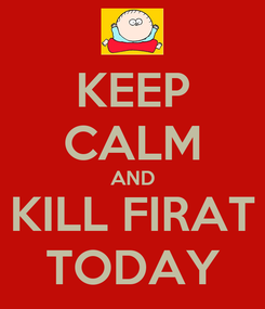 Poster: KEEP CALM AND KILL FIRAT TODAY