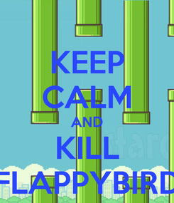 Poster: KEEP CALM AND KILL FLAPPYBIRD