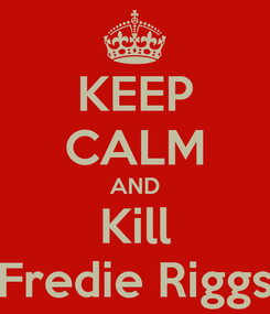 Poster: KEEP CALM AND Kill Fredie Riggs
