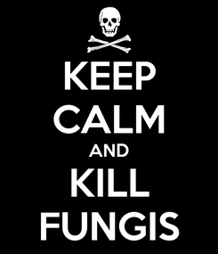 Poster: KEEP CALM AND KILL FUNGIS