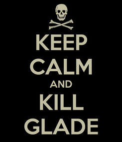 Poster: KEEP CALM AND KILL GLADE