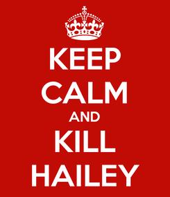 Poster: KEEP CALM AND KILL HAILEY