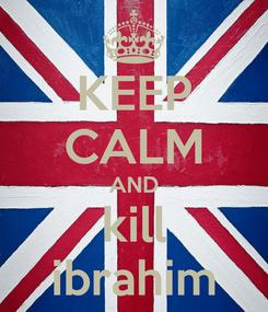 Poster: KEEP CALM AND kill ibrahim