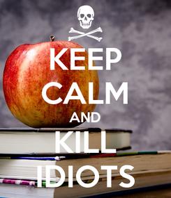 Poster: KEEP CALM AND KILL IDIOTS