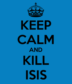 Poster: KEEP CALM AND KILL ISIS