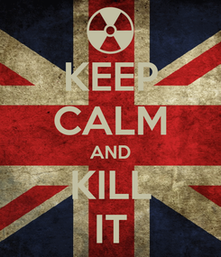 Poster: KEEP CALM AND KILL IT
