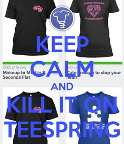 Poster: KEEP CALM AND KILL IT ON TEESPRING