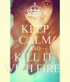 Poster: KEEP CALM AND KILL IT  WITH FIRE.