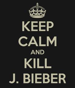 Poster: KEEP CALM AND KILL J. BIEBER
