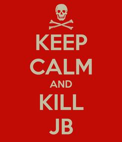Poster: KEEP CALM AND KILL JB