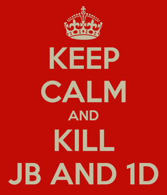 Poster: KEEP CALM AND KILL JB AND 1D