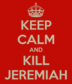 Poster: KEEP CALM AND KILL JEREMIAH
