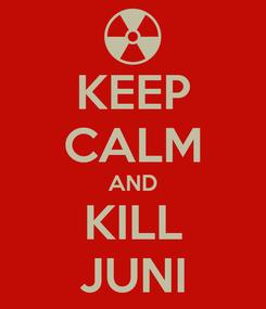 Poster: KEEP CALM AND KILL JUNI