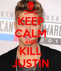 Poster: KEEP CALM AND KILL JUSTIN