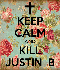 Poster: KEEP CALM AND KILL JUSTIN  B