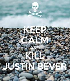 Poster: KEEP CALM AND KILL JUSTIN BEVER