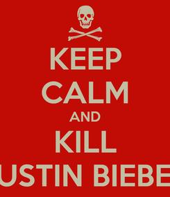 Poster: KEEP CALM AND KILL JUSTIN BIEBER