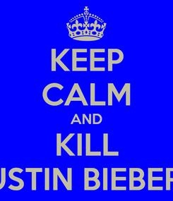 Poster: KEEP CALM AND KILL JUSTIN BIEBER!!!