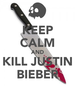 Poster: KEEP CALM AND KILL JUSTIN BIEBER
