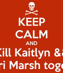 Poster: KEEP CALM AND Kill Kaitlyn && Tawhiri Marsh together.