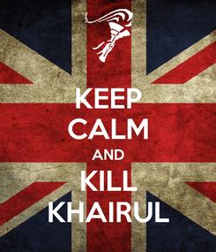 Poster: KEEP CALM AND KILL KHAIRUL