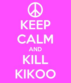 Poster: KEEP CALM AND KILL KIKOO