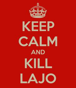 Poster: KEEP CALM AND KILL LAJO