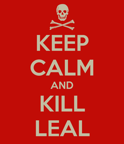 Poster: KEEP CALM AND KILL LEAL