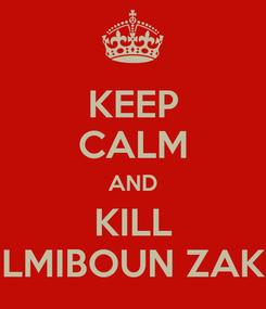 Poster: KEEP CALM AND KILL LMIBOUN ZAK