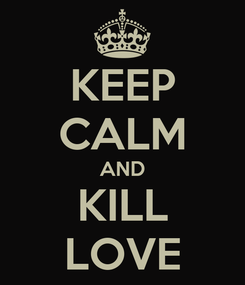 Poster: KEEP CALM AND KILL LOVE