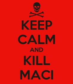 Poster: KEEP CALM AND KILL MACI