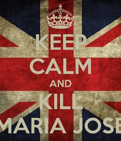 Poster: KEEP CALM AND KILL MARIA JOSE