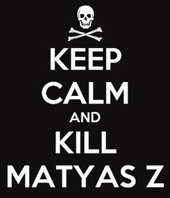 Poster: KEEP CALM AND KILL MATYAS Z