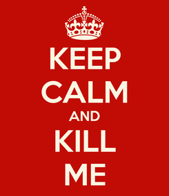 Poster: KEEP CALM AND KILL ME