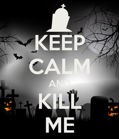 Poster: KEEP CALM AND KILL ME