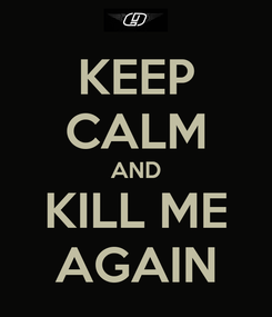 Poster: KEEP CALM AND KILL ME AGAIN