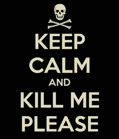 Poster: KEEP CALM AND KILL ME PLEASE