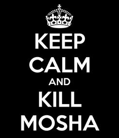 Poster: KEEP CALM AND KILL MOSHA