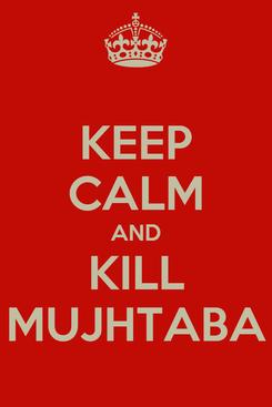 Poster: KEEP CALM AND KILL MUJHTABA