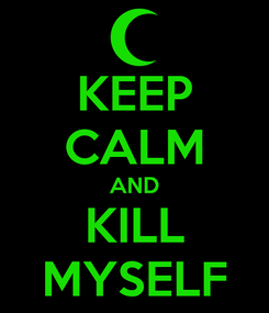 Poster: KEEP CALM AND KILL MYSELF
