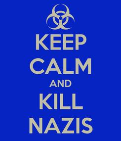 Poster: KEEP CALM AND KILL NAZIS