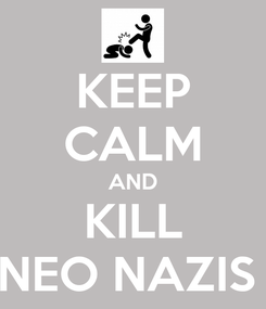 Poster: KEEP CALM AND KILL NEO NAZIS