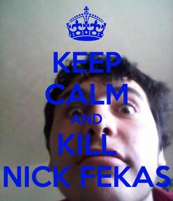 Poster: KEEP CALM AND KILL NICK FEKAS