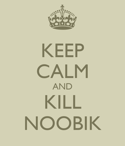 Poster: KEEP CALM AND KILL NOOBIK