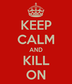 Poster: KEEP CALM AND KILL ON