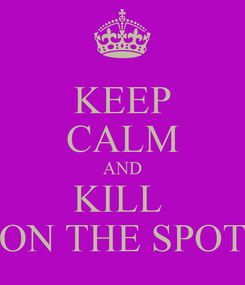 Poster: KEEP CALM AND KILL  ON THE SPOT