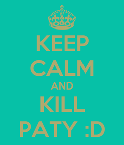 Poster: KEEP CALM AND KILL PATY :D
