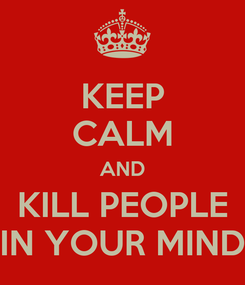 Poster: KEEP CALM AND KILL PEOPLE IN YOUR MIND